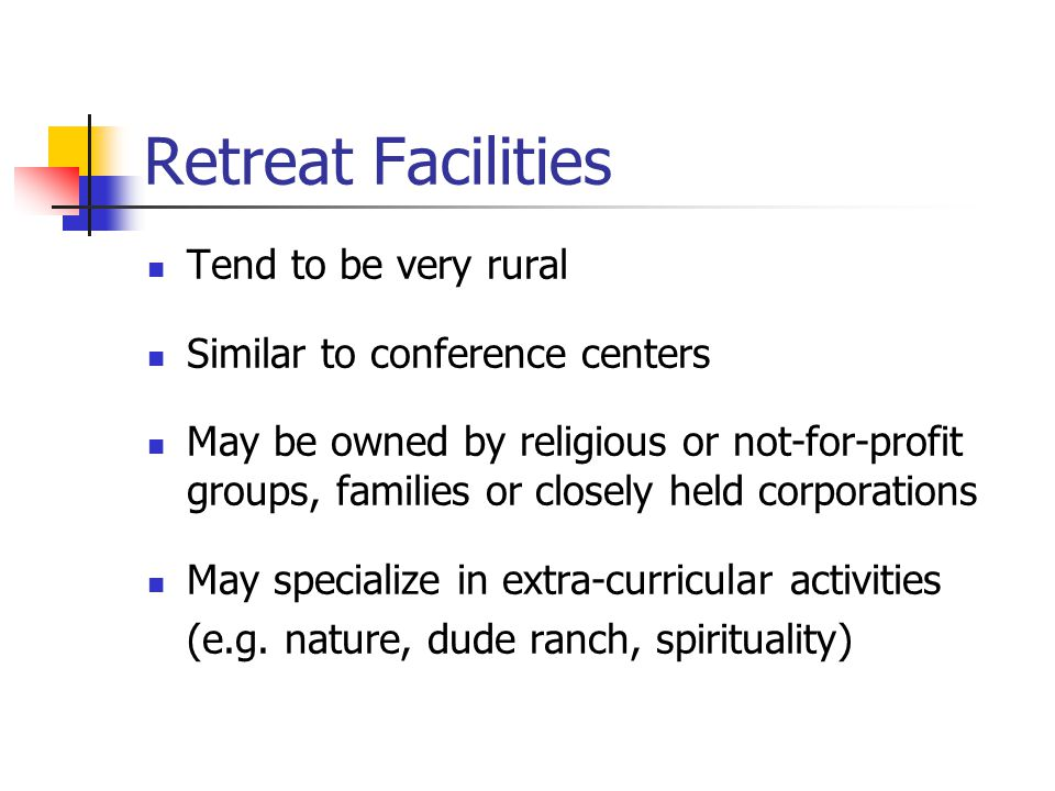 Retreat Facilities Tend to be very rural Similar to conference centers May be owned by religious or not-for-profit groups, families or closely held corporations May specialize in extra-curricular activities (e.g.