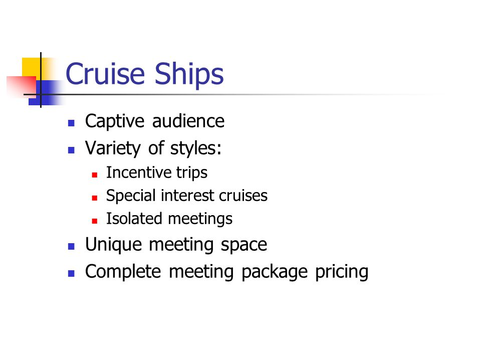 Cruise Ships Captive audience Variety of styles: Incentive trips Special interest cruises Isolated meetings Unique meeting space Complete meeting package pricing