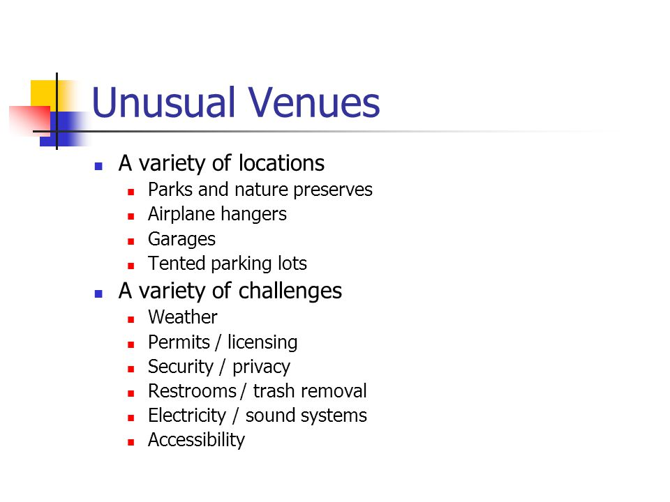 Unusual Venues A variety of locations Parks and nature preserves Airplane hangers Garages Tented parking lots A variety of challenges Weather Permits / licensing Security / privacy Restrooms / trash removal Electricity / sound systems Accessibility