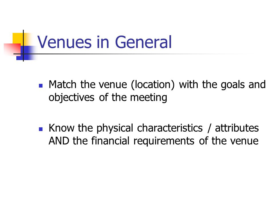 Venues in General Match the venue (location) with the goals and objectives of the meeting Know the physical characteristics / attributes AND the financial requirements of the venue