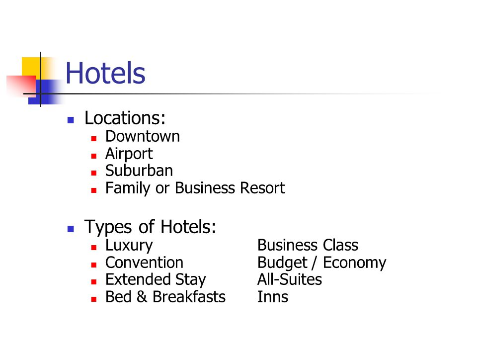 Hotels Locations: Downtown Airport Suburban Family or Business Resort Types of Hotels: Luxury Business Class Convention Budget / Economy Extended Stay All-Suites Bed & BreakfastsInns