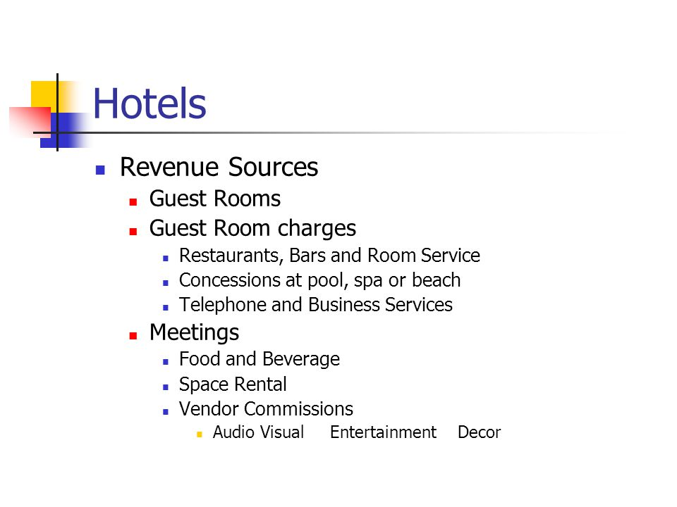 Hotels Revenue Sources Guest Rooms Guest Room charges Restaurants, Bars and Room Service Concessions at pool, spa or beach Telephone and Business Services Meetings Food and Beverage Space Rental Vendor Commissions Audio Visual Entertainment Decor