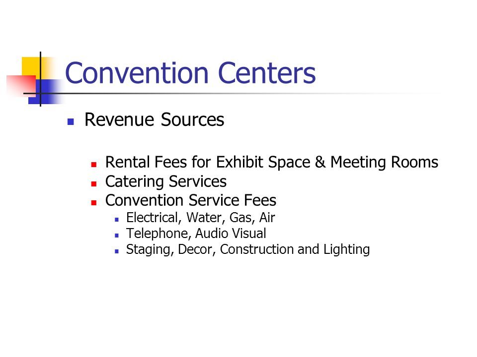 Convention Centers Revenue Sources Rental Fees for Exhibit Space & Meeting Rooms Catering Services Convention Service Fees Electrical, Water, Gas, Air Telephone, Audio Visual Staging, Decor, Construction and Lighting