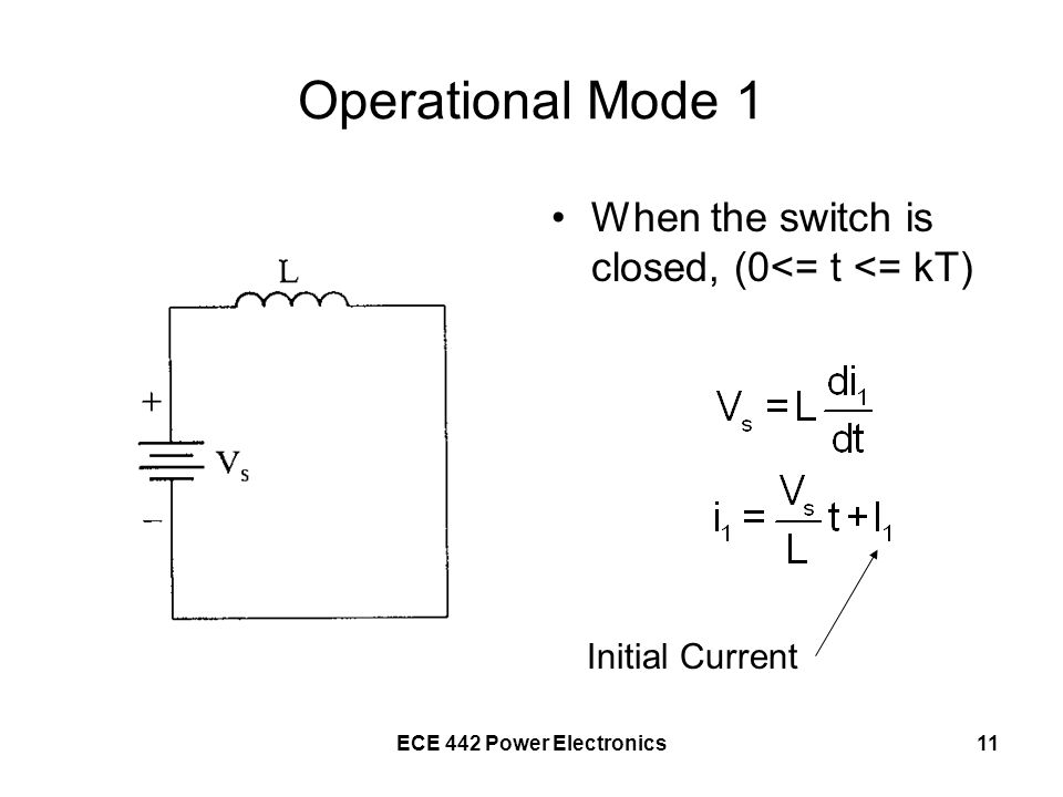 ECE 442 Power Electronics11 Operational Mode 1 When the switch is closed, (0<= t <= kT) Initial Current