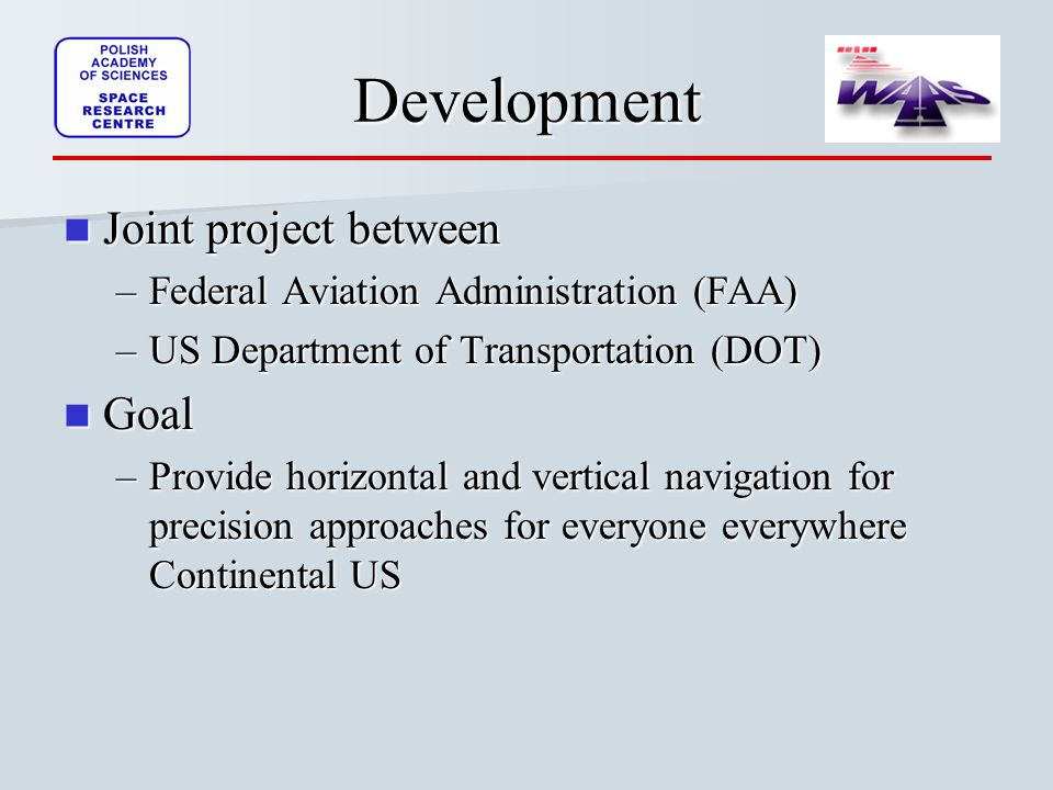 Development Joint project between Joint project between –Federal Aviation Administration (FAA) –US Department of Transportation (DOT) Goal Goal –Provide horizontal and vertical navigation for precision approaches for everyone everywhere Continental US