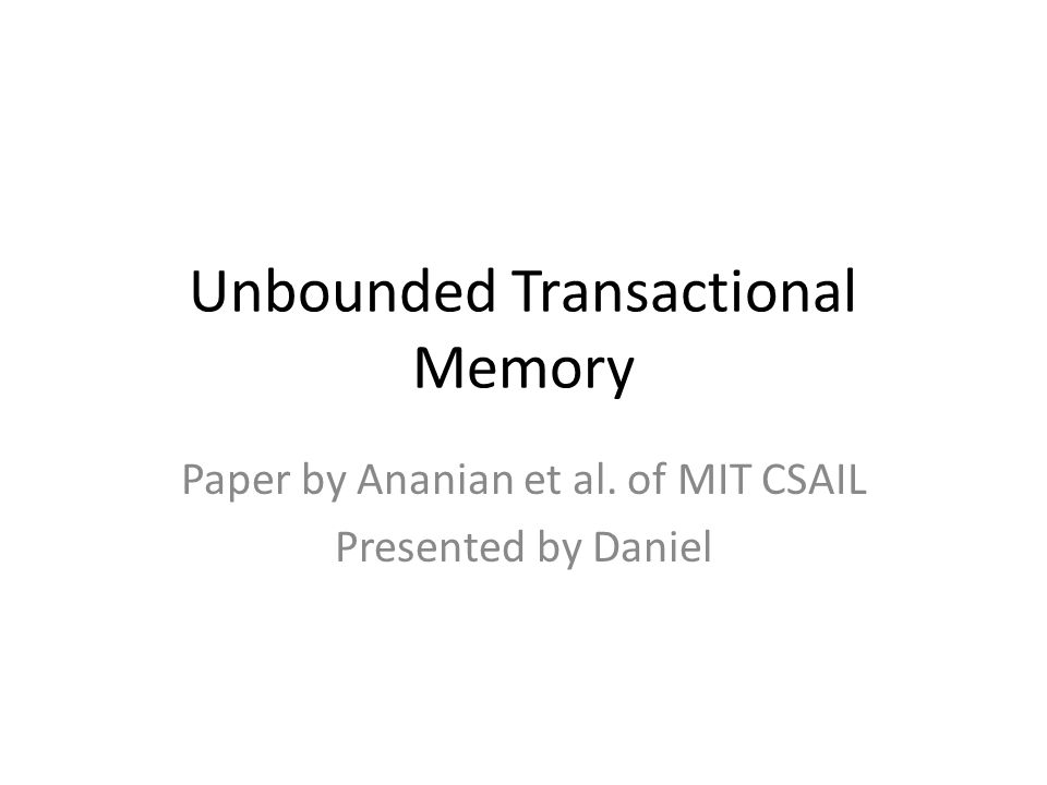 Unbounded Transactional Memory Paper by Ananian et al. of MIT CSAIL Presented by Daniel