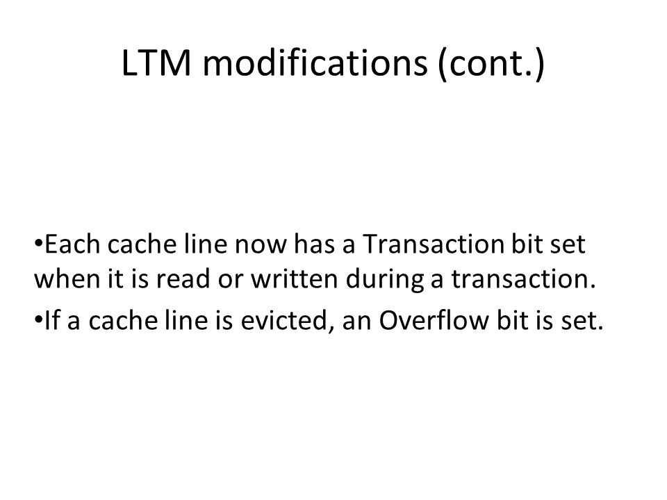 LTM modifications (cont.)‏ Each cache line now has a Transaction bit set when it is read or written during a transaction.