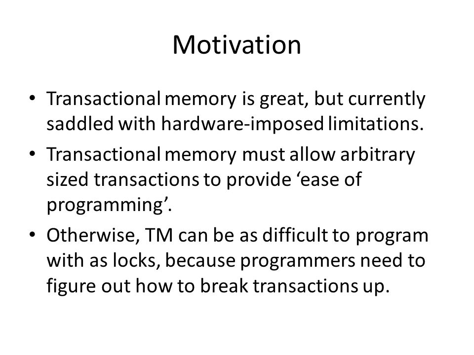 Motivation Transactional memory is great, but currently saddled with hardware-imposed limitations.