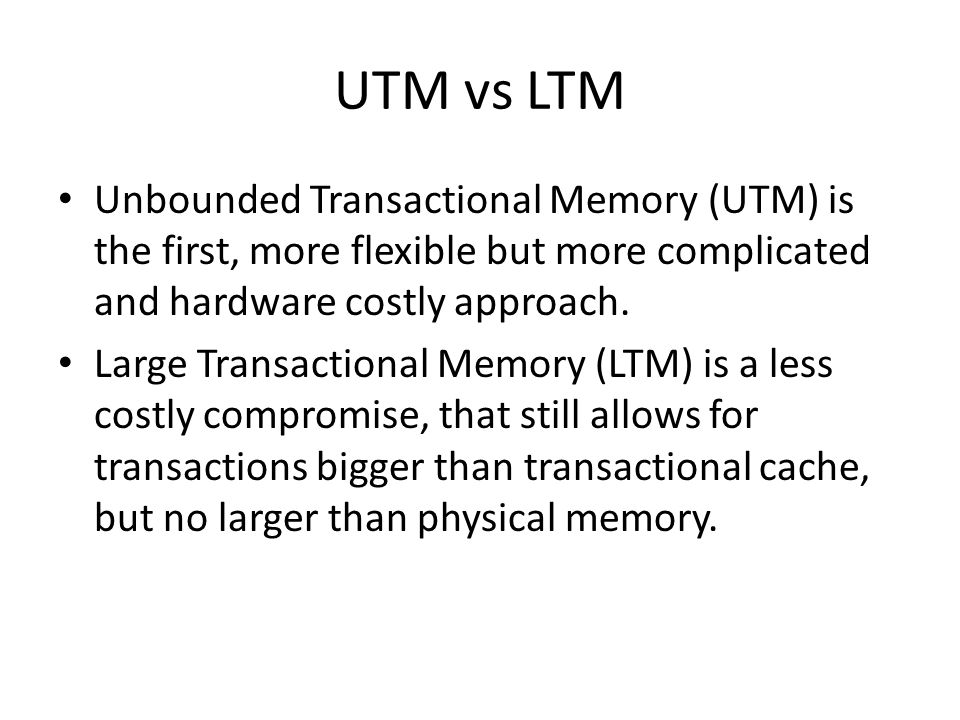 UTM vs LTM Unbounded Transactional Memory (UTM) is the first, more flexible but more complicated and hardware costly approach.