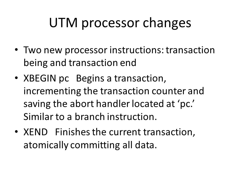 UTM processor changes Two new processor instructions: transaction being and transaction end XBEGIN pc Begins a transaction, incrementing the transaction counter and saving the abort handler located at 'pc.' Similar to a branch instruction.