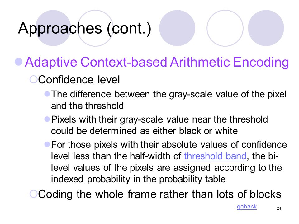 24 Approaches (cont.) Adaptive Context-based Arithmetic Encoding  Confidence level The difference between the gray-scale value of the pixel and the threshold Pixels with their gray-scale value near the threshold could be determined as either black or white For those pixels with their absolute values of confidence level less than the half-width of threshold band, the bi- level values of the pixels are assigned according to the indexed probability in the probability tablethreshold band  Coding the whole frame rather than lots of blocks goback