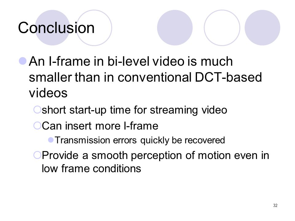 32 Conclusion An I-frame in bi-level video is much smaller than in conventional DCT-based videos  short start-up time for streaming video  Can insert more I-frame Transmission errors quickly be recovered  Provide a smooth perception of motion even in low frame conditions