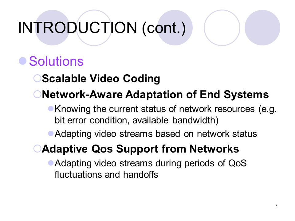 7 INTRODUCTION (cont.) Solutions  Scalable Video Coding  Network-Aware Adaptation of End Systems Knowing the current status of network resources (e.g.