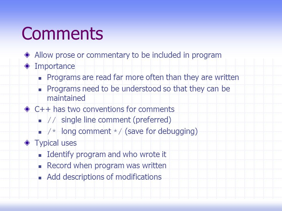 Comments Allow prose or commentary to be included in program Importance Programs are read far more often than they are written Programs need to be understood so that they can be maintained C++ has two conventions for comments // single line comment (preferred) /* long comment */ (save for debugging) Typical uses Identify program and who wrote it Record when program was written Add descriptions of modifications