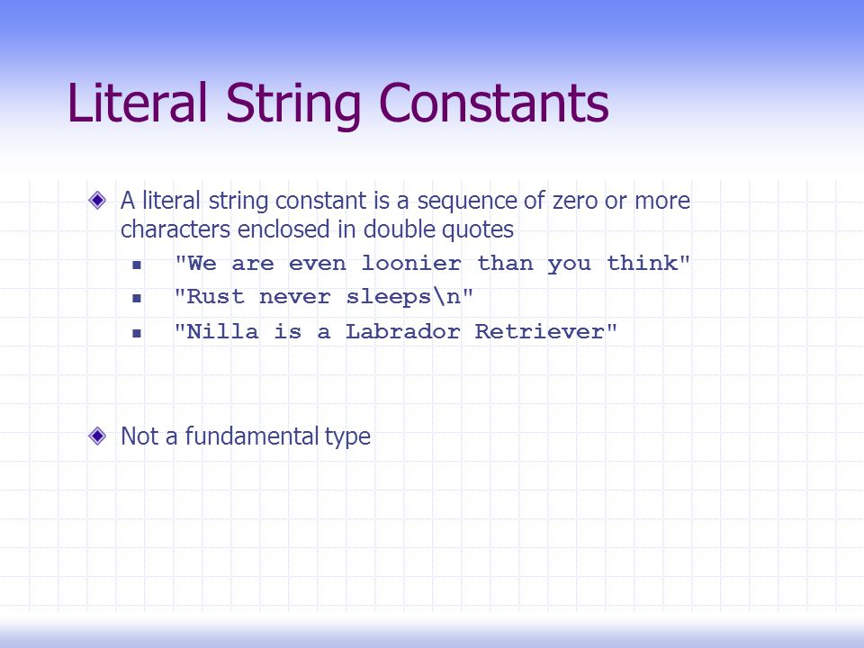 Literal String Constants A literal string constant is a sequence of zero or more characters enclosed in double quotes We are even loonier than you think Rust never sleeps\n Nilla is a Labrador Retriever Not a fundamental type