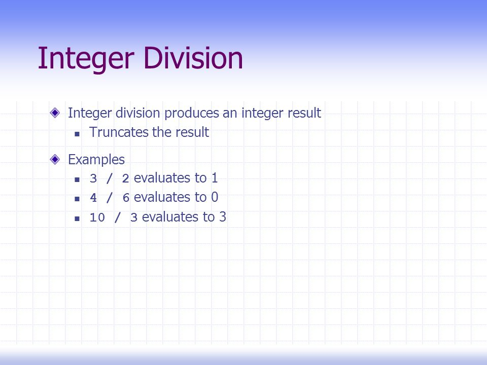 Integer Division Integer division produces an integer result Truncates the result Examples 3 / 2 evaluates to 1 4 / 6 evaluates to 0 10 / 3 evaluates to 3