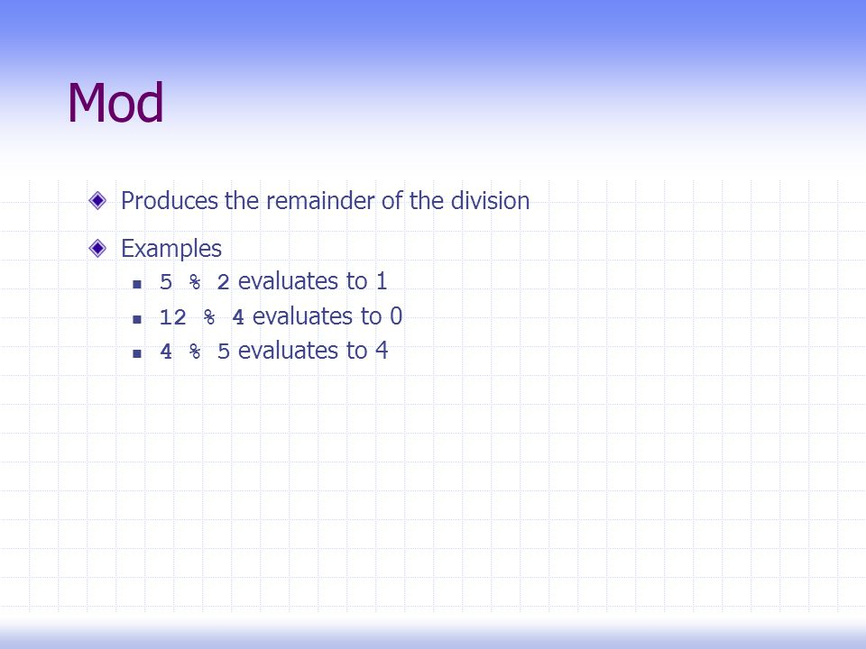 Mod Produces the remainder of the division Examples 5 % 2 evaluates to 1 12 % 4 evaluates to 0 4 % 5 evaluates to 4
