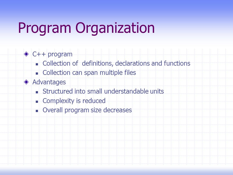 C++ program Collection of definitions, declarations and functions Collection can span multiple files Advantages Structured into small understandable units Complexity is reduced Overall program size decreases