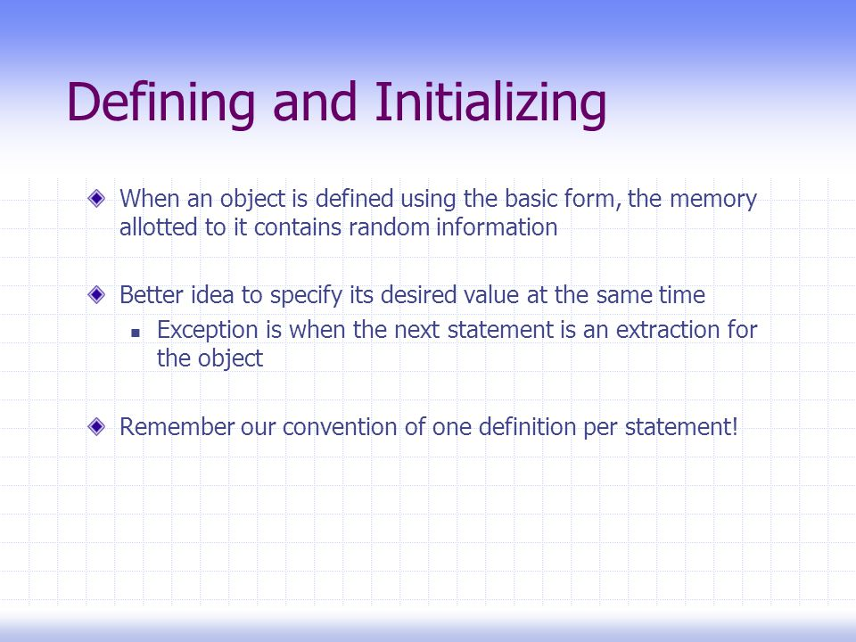 Defining and Initializing When an object is defined using the basic form, the memory allotted to it contains random information Better idea to specify its desired value at the same time Exception is when the next statement is an extraction for the object Remember our convention of one definition per statement!