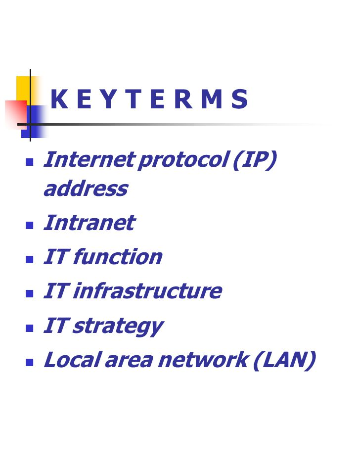 K E Y T E R M S Internet protocol (IP) address Intranet IT function IT infrastructure IT strategy Local area network (LAN)