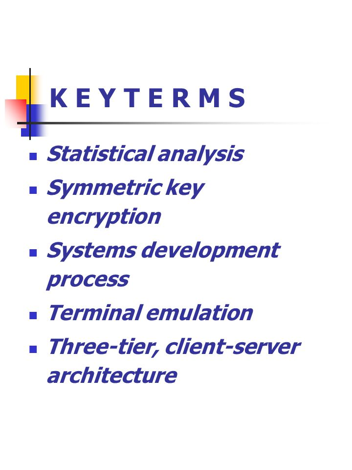 K E Y T E R M S Statistical analysis Symmetric key encryption Systems development process Terminal emulation Three-tier, client-server architecture