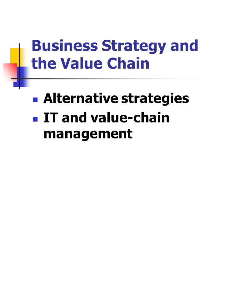 Business Strategy and the Value Chain Alternative strategies IT and value-chain management