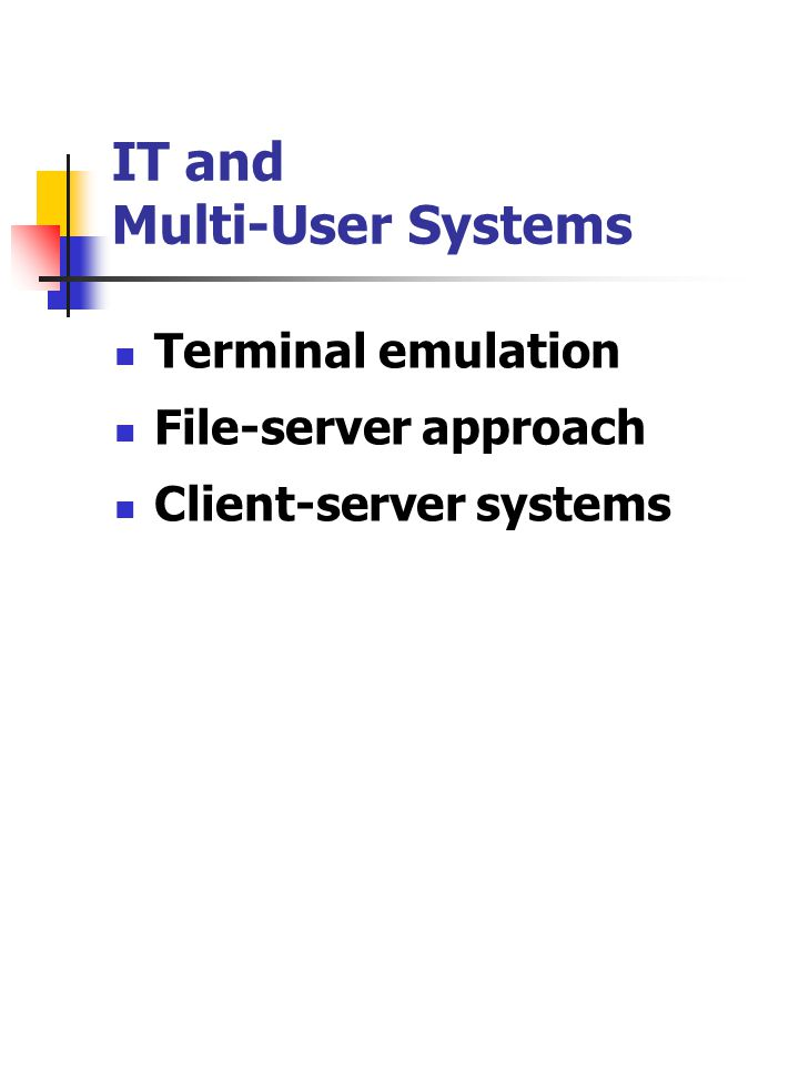 IT and Multi-User Systems Terminal emulation File-server approach Client-server systems