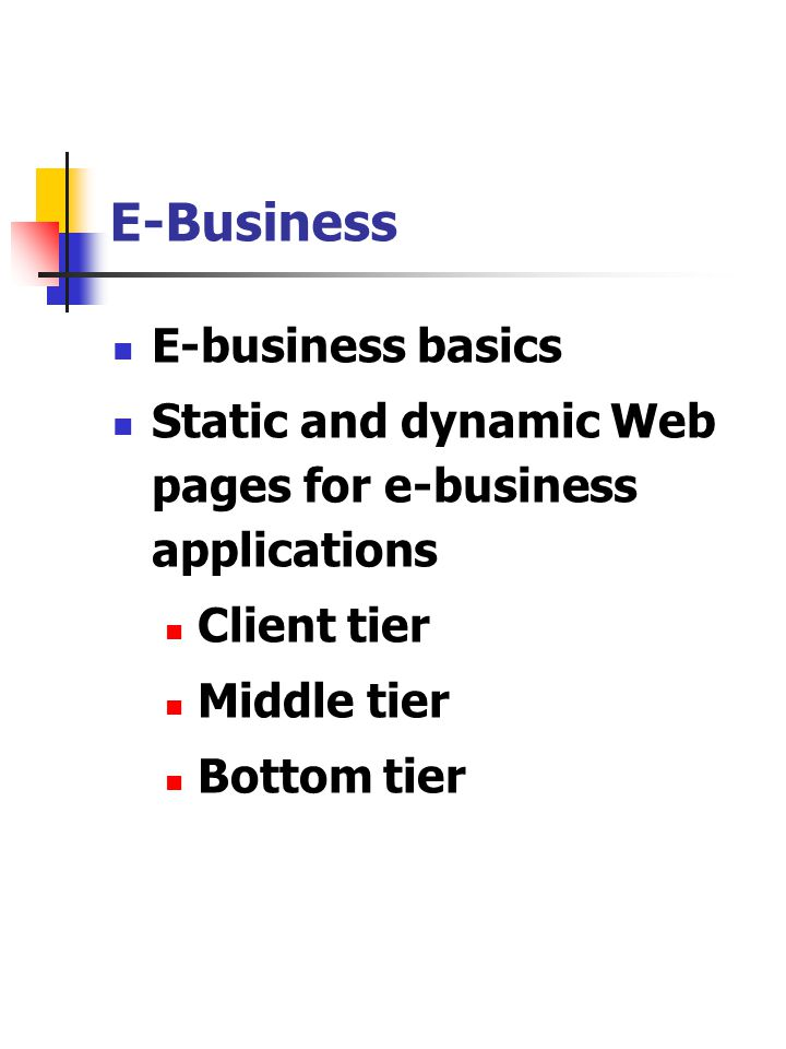 E-Business E-business basics Static and dynamic Web pages for e-business applications Client tier Middle tier Bottom tier