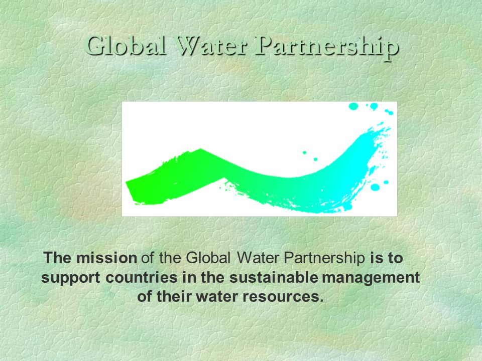 Global Water Partnership The mission of the Global Water Partnership is to support countries in the sustainable management of their water resources.