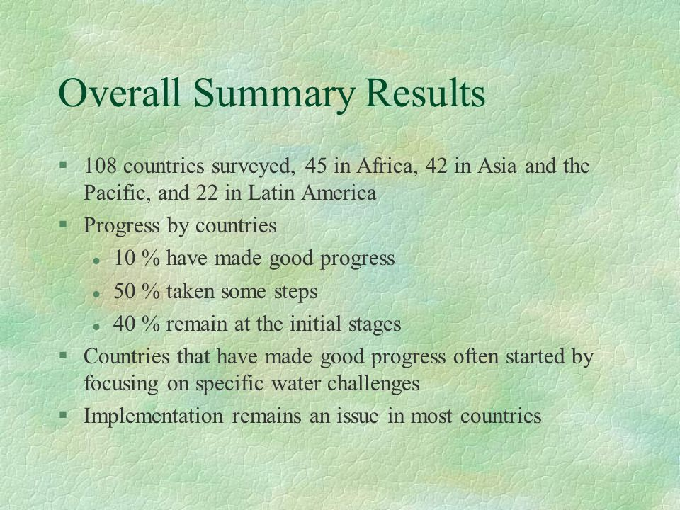 Overall Summary Results §108 countries surveyed, 45 in Africa, 42 in Asia and the Pacific, and 22 in Latin America §Progress by countries l 10 % have made good progress l 50 % taken some steps l 40 % remain at the initial stages §Countries that have made good progress often started by focusing on specific water challenges §Implementation remains an issue in most countries