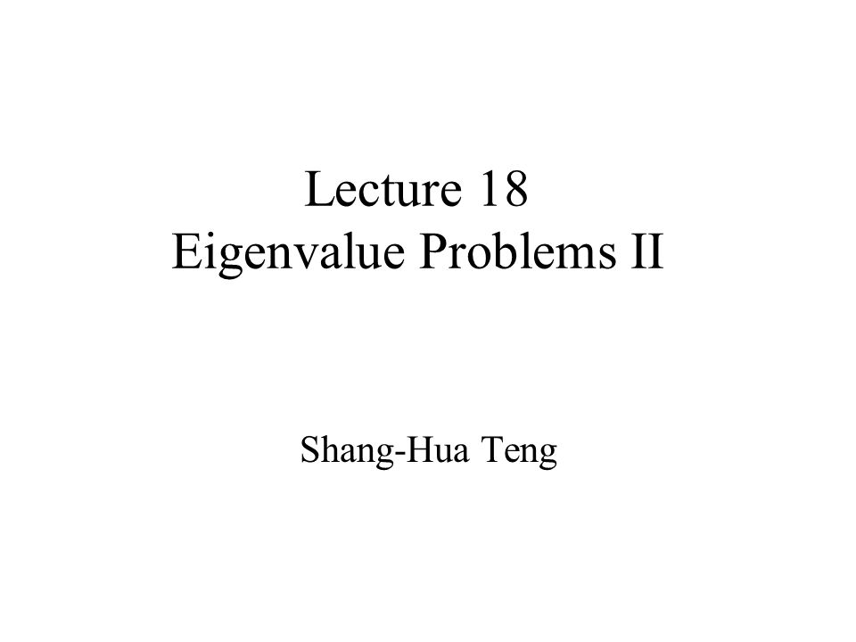 Lecture 18 Eigenvalue Problems II Shang-Hua Teng