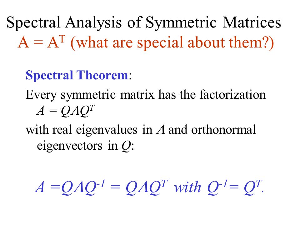 Spectral Analysis of Symmetric Matrices A = A T (what are special about them ) Spectral Theorem: Every symmetric matrix has the factorization A = Q  Q T with real eigenvalues in  and orthonormal eigenvectors in Q: A =Q  Q -1 = Q  Q T with Q -1 = Q T.