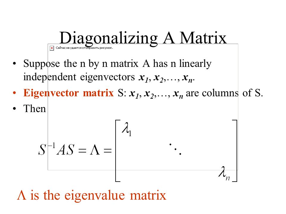 Diagonalizing A Matrix Suppose the n by n matrix A has n linearly independent eigenvectors x 1, x 2,…, x n.