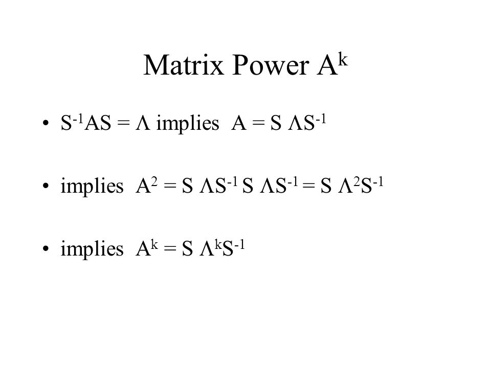 Matrix Power A k S -1 AS =  implies A = S  S -1 implies A 2 = S  S -1 S  S -1 = S   S -1 implies A k = S  k S -1
