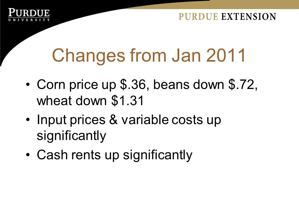 Changes from Jan 2011 Corn price up $.36, beans down $.72, wheat down $1.31 Input prices & variable costs up significantly Cash rents up significantly
