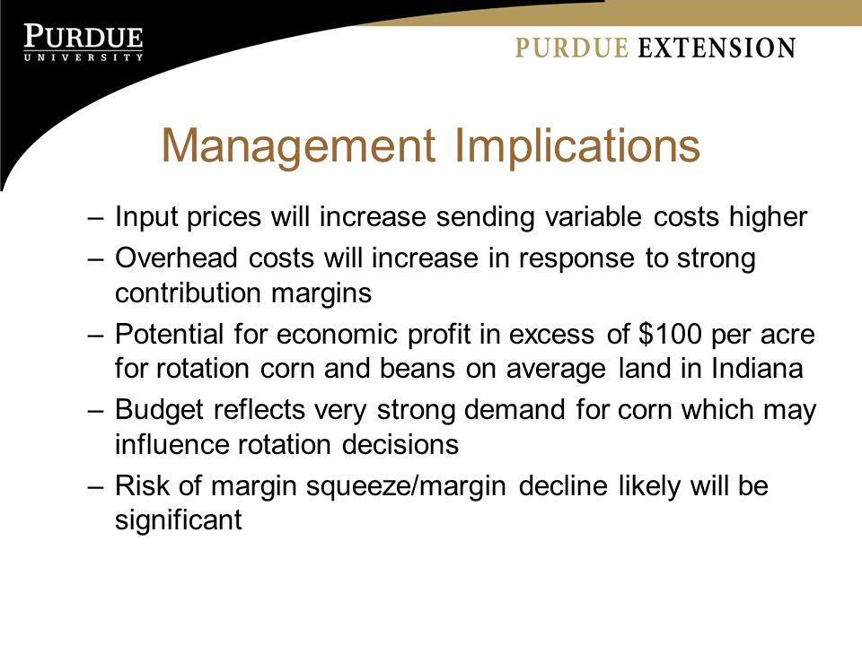 Management Implications –Input prices will increase sending variable costs higher –Overhead costs will increase in response to strong contribution margins –Potential for economic profit in excess of $100 per acre for rotation corn and beans on average land in Indiana –Budget reflects very strong demand for corn which may influence rotation decisions –Risk of margin squeeze/margin decline likely will be significant