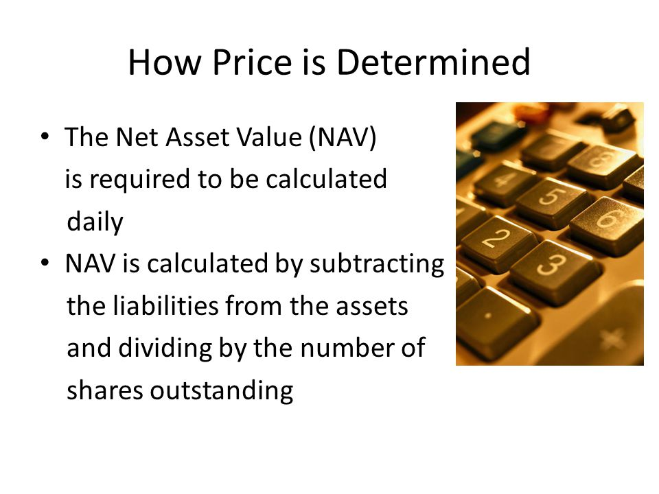 How Price is Determined The Net Asset Value (NAV) is required to be calculated daily NAV is calculated by subtracting the liabilities from the assets and dividing by the number of shares outstanding