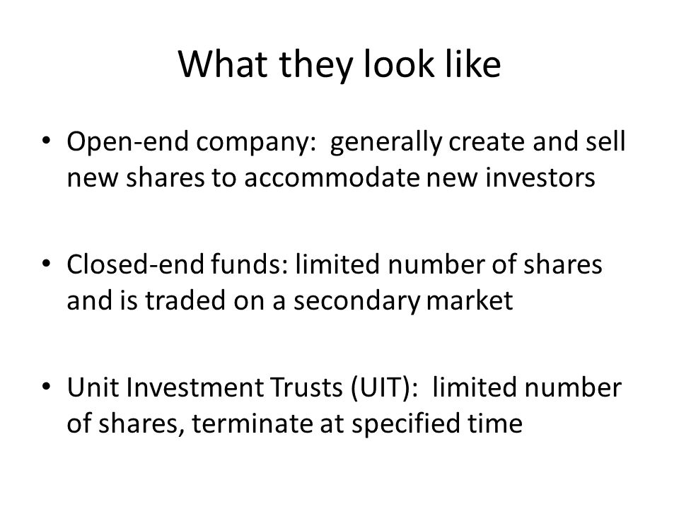 What they look like Open-end company: generally create and sell new shares to accommodate new investors Closed-end funds: limited number of shares and is traded on a secondary market Unit Investment Trusts (UIT): limited number of shares, terminate at specified time