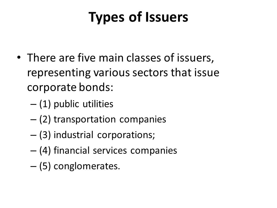 Types of Issuers There are five main classes of issuers, representing various sectors that issue corporate bonds: – (1) public utilities – (2) transportation companies – (3) industrial corporations; – (4) financial services companies – (5) conglomerates.