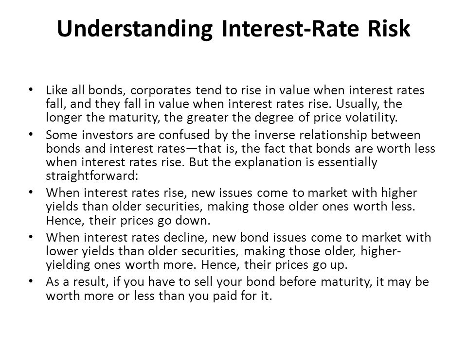 Understanding Interest-Rate Risk Like all bonds, corporates tend to rise in value when interest rates fall, and they fall in value when interest rates rise.