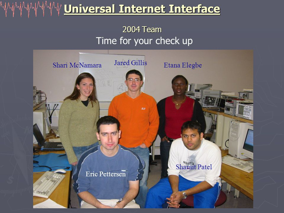 Universal Internet Interface 2004 Team Time for your check up Shari McNamara Jared Gillis Etana Elegbe Eric Pettersen Shamit Patel