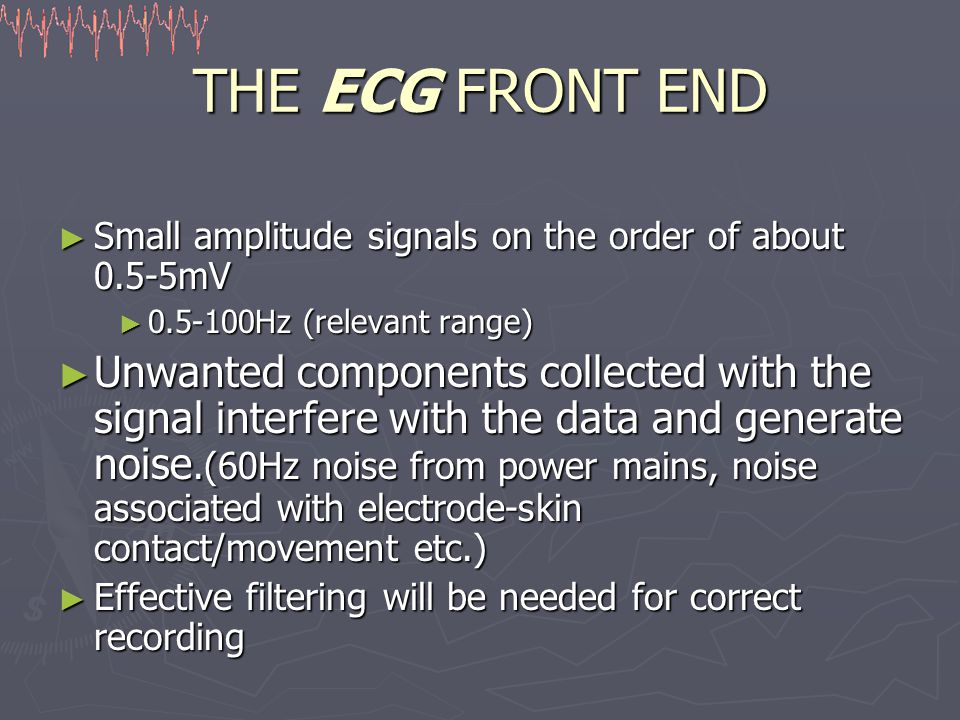 THE ECG FRONT END ► Small amplitude signals on the order of about 0.5-5mV ► Hz (relevant range) ► Unwanted components collected with the signal interfere with the data and generate noise.(60Hz noise from power mains, noise associated with electrode-skin contact/movement etc.) ► Effective filtering will be needed for correct recording