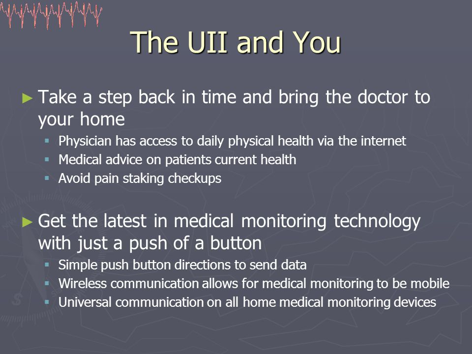 The UII and You ► ► Take a step back in time and bring the doctor to your home   Physician has access to daily physical health via the internet   Medical advice on patients current health   Avoid pain staking checkups ► ► Get the latest in medical monitoring technology with just a push of a button   Simple push button directions to send data   Wireless communication allows for medical monitoring to be mobile   Universal communication on all home medical monitoring devices