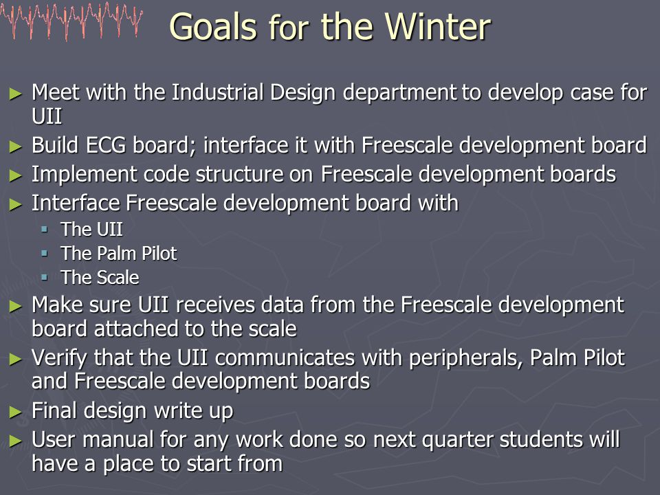 Goals for the Winter ► Meet with the Industrial Design department to develop case for UII ► Build ECG board; interface it with Freescale development board ► Implement code structure on Freescale development boards ► Interface Freescale development board with  The UII  The Palm Pilot  The Scale ► Make sure UII receives data from the Freescale development board attached to the scale ► Verify that the UII communicates with peripherals, Palm Pilot and Freescale development boards ► Final design write up ► User manual for any work done so next quarter students will have a place to start from