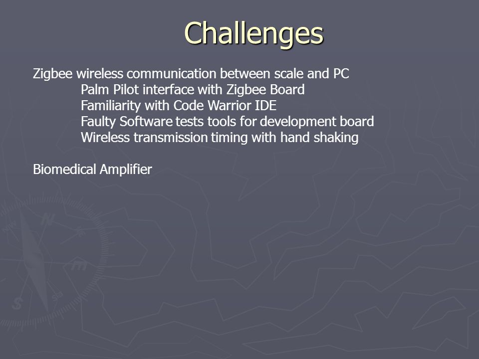 Challenges Zigbee wireless communication between scale and PC Palm Pilot interface with Zigbee Board Familiarity with Code Warrior IDE Faulty Software tests tools for development board Wireless transmission timing with hand shaking Biomedical Amplifier