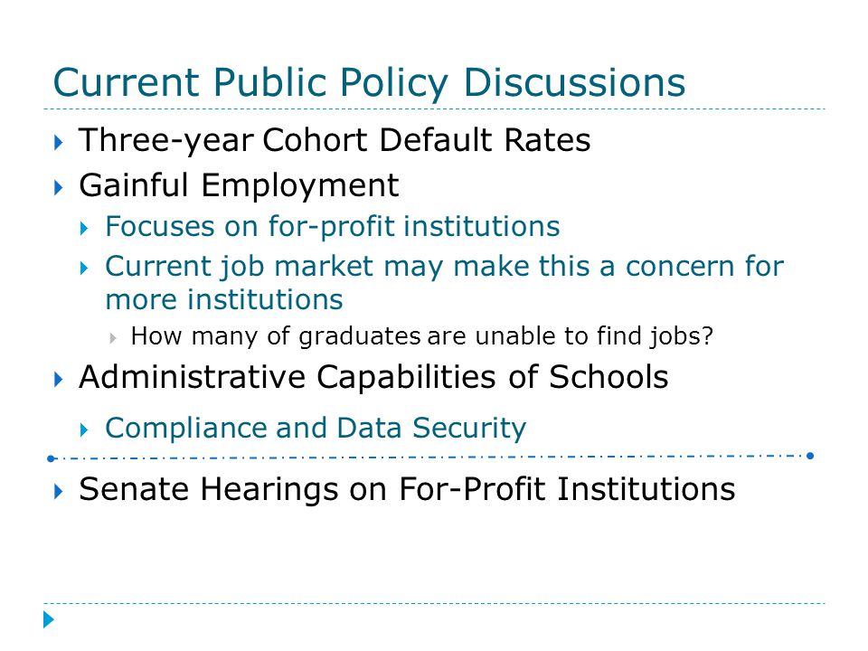 Current Public Policy Discussions  Three-year Cohort Default Rates  Gainful Employment  Focuses on for-profit institutions  Current job market may make this a concern for more institutions  How many of graduates are unable to find jobs.