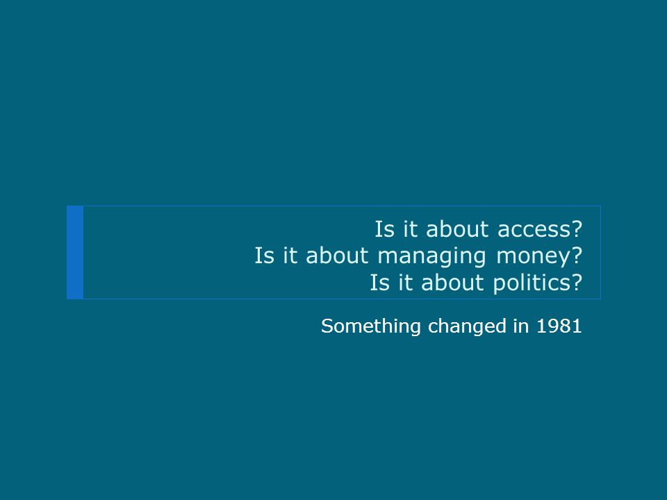 Is it about access Is it about managing money Is it about politics Something changed in 1981