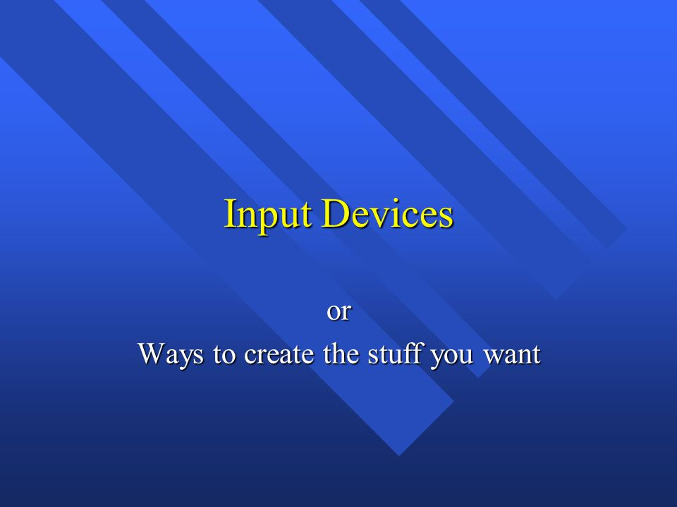 Input Devices or Ways to create the stuff you want
