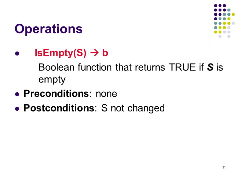 11 Operations IsEmpty(S)  b Boolean function that returns TRUE if S is empty Preconditions: none Postconditions: S not changed