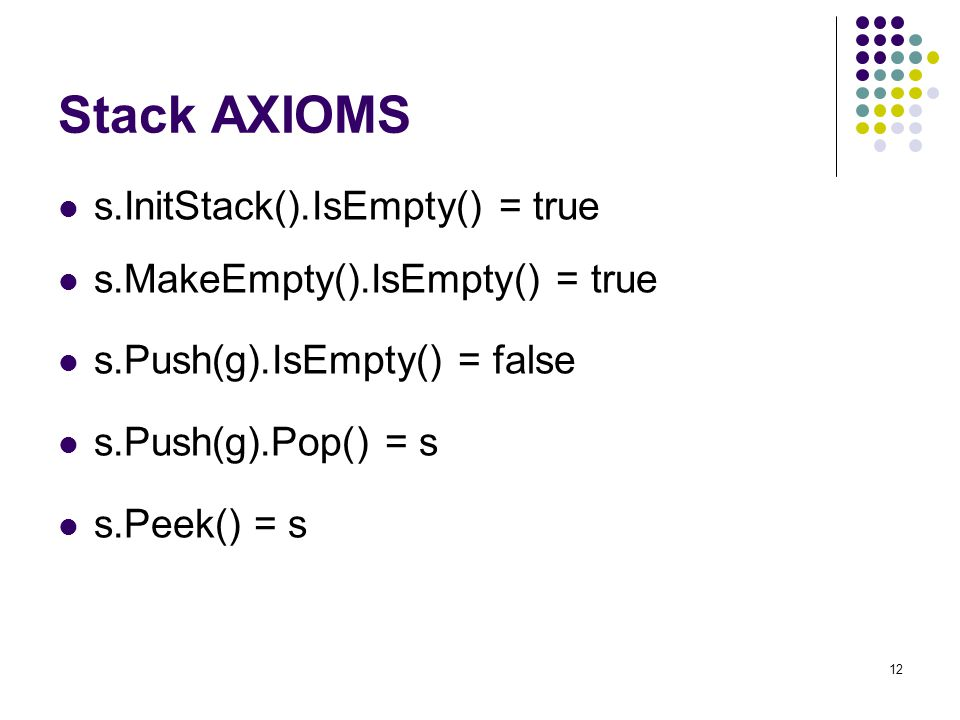 12 Stack AXIOMS s.InitStack().IsEmpty() = true s.MakeEmpty().IsEmpty() = true s.Push(g).IsEmpty() = false s.Push(g).Pop() = s s.Peek() = s